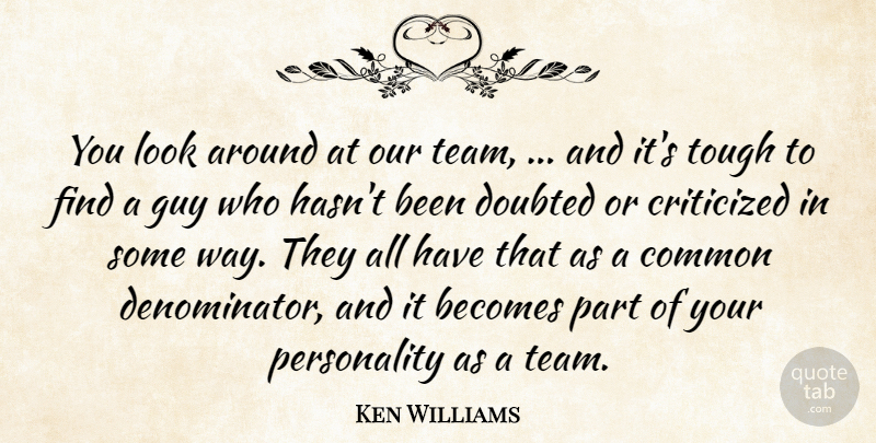 Ken Williams Quote About Becomes, Common, Criticized, Critics And Criticism, Doubted: You Look Around At Our...