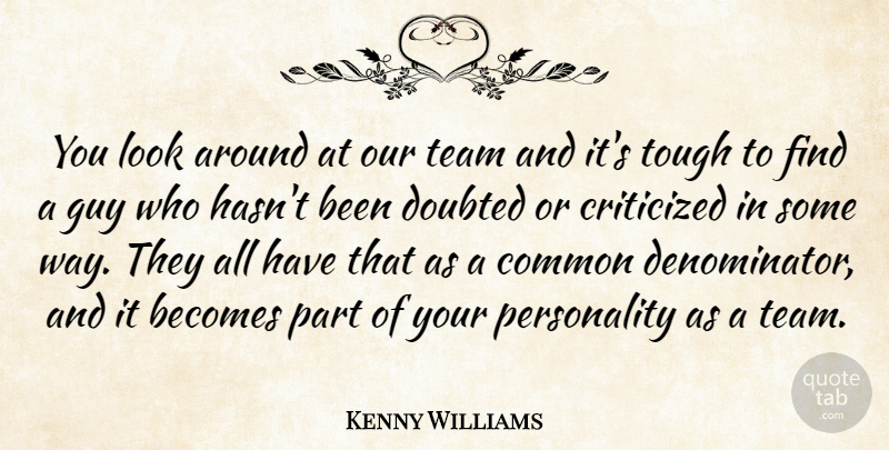 Kenny Williams Quote About Becomes, Common, Criticized, Critics And Criticism, Doubted: You Look Around At Our...