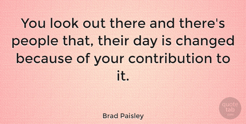 Brad Paisley Quote About People, Looks, Changed: You Look Out There And...