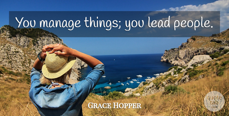 Grace Hopper Quote About Leadership, People, Overboard: You Manage Things You Lead...