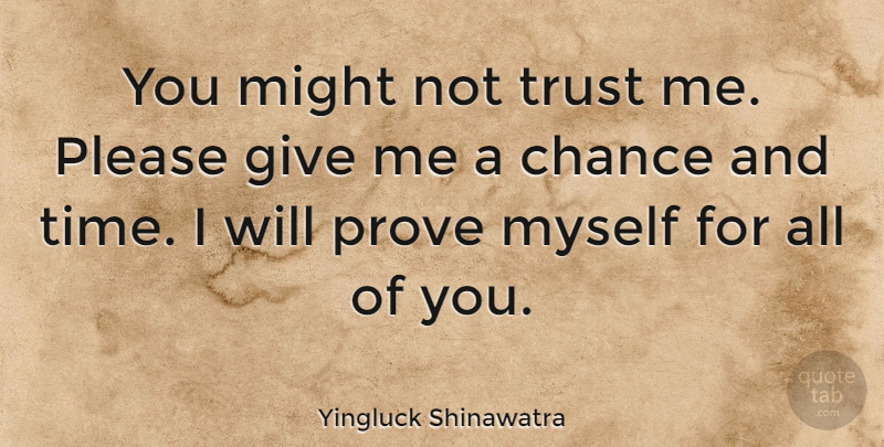 Yingluck Shinawatra You Might Not Trust Me Please Give Me A Chance And Time I Quotetab
