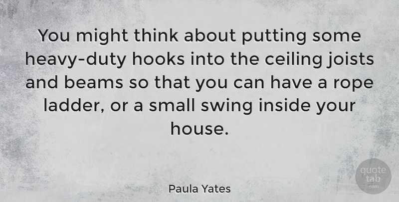 Paula Yates Quote About Ceiling, Hooks, Might, Putting, Rope: You Might Think About Putting...