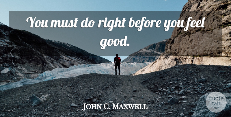 John C. Maxwell Quote About Leadership, Feel Good, Growth: You Must Do Right Before...