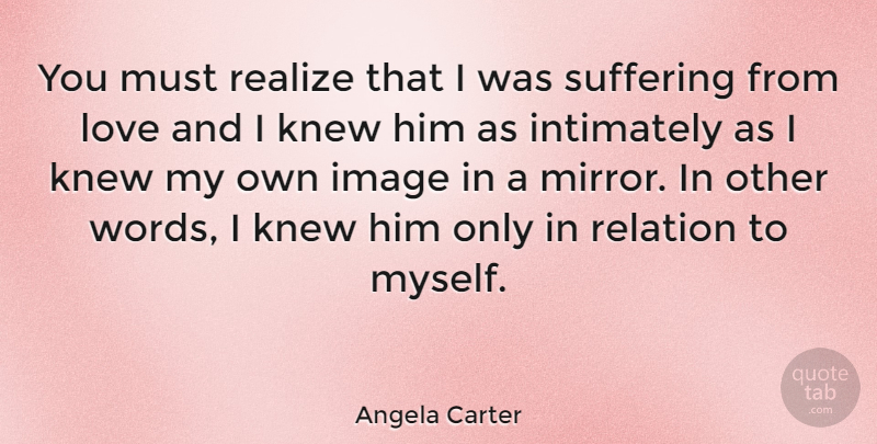 Angela Carter Quote About English Novelist, Image, Knew, Love, Realize: You Must Realize That I...