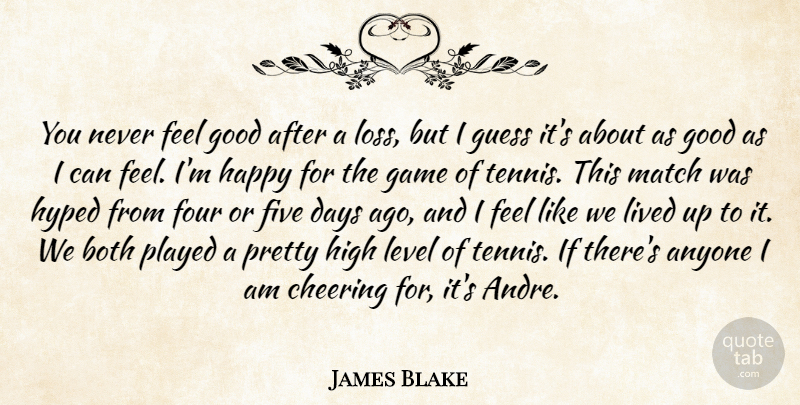 James Blake Quote About Anyone, Both, Cheering, Days, Five: You Never Feel Good After...