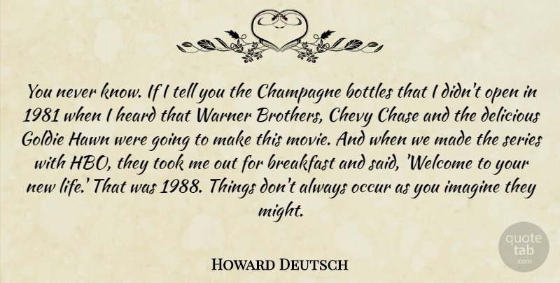 Howard Deutsch Quote About Bottles, Breakfast, Champagne, Chase, Chevy: You Never Know If I...