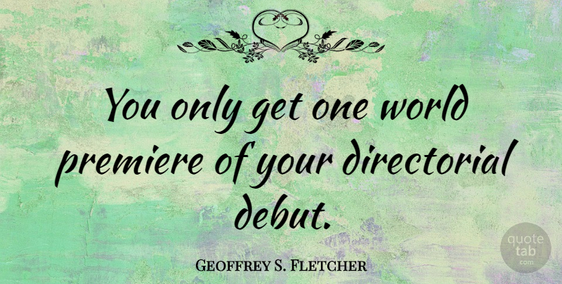 Geoffrey S. Fletcher Quote About World, Premieres, Debut: You Only Get One World...