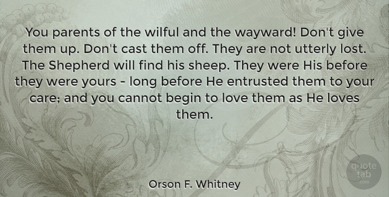 Orson F. Whitney Quote About Begin, Cannot, Cast, Entrusted, Love: You Parents Of The Wilful...