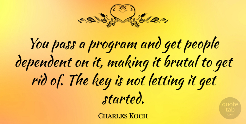 Charles Koch Quote About Dependent, Letting, People, Program, Rid: You Pass A Program And...