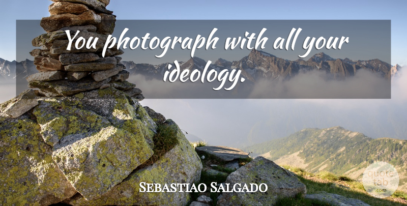 Sebastiao Salgado Quote About Photograph, Ideology: You Photograph With All Your...