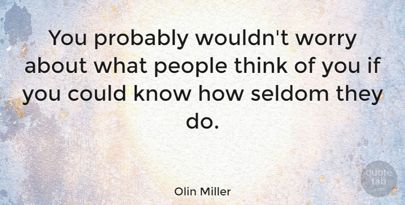 Olin Miller Quote About American Artist, People: You Probably Wouldnt Worry About...
