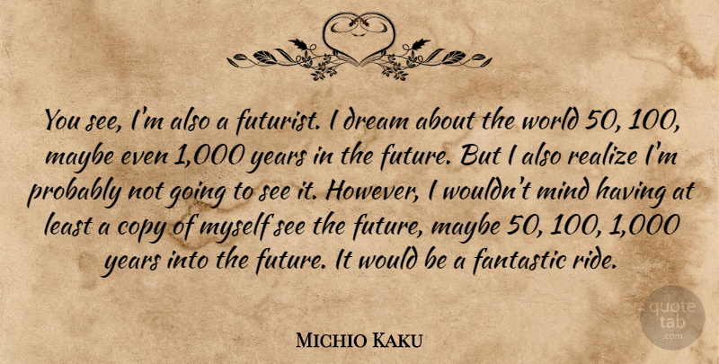 Michio Kaku Quote About Copy, Fantastic, Future, Maybe, Mind: You See Im Also A...