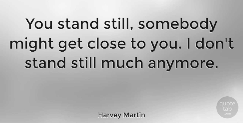 Harvey Martin Quote About Might, Stills: You Stand Still Somebody Might...
