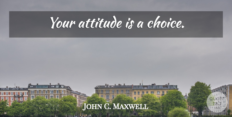 John C. Maxwell Quote About Attitude, Choices: Your Attitude Is A Choice...