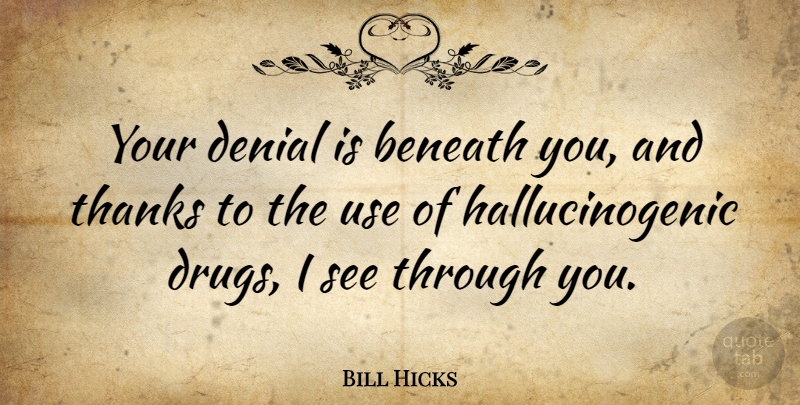 Bill Hicks Quote About Funny, Humor, Drug: Your Denial Is Beneath You...