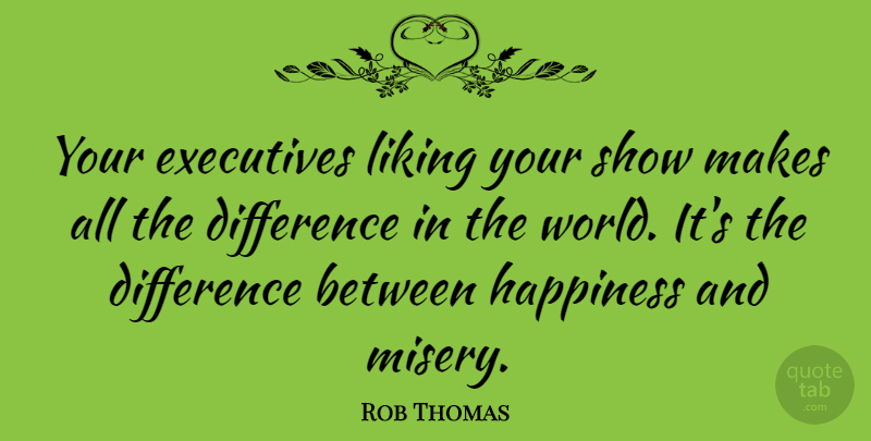 Rob Thomas Quote About Difference, Executives, Happiness: Your Executives Liking Your Show...