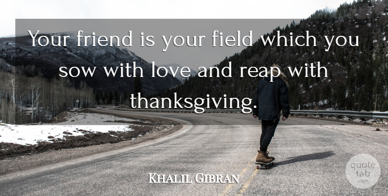 Khalil Gibran Quote About Love, Friendship, Fields: Your Friend Is Your Field...