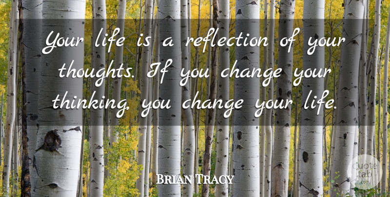 Brian Tracy Quote About Thinking, Reflection, Changing Your Life: Your Life Is A Reflection...
