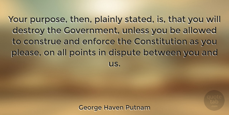 George Haven Putnam Quote About Allowed, American Soldier, Constitution, Destroy, Dispute: Your Purpose Then Plainly Stated...
