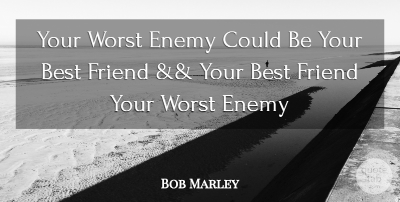Bob Marley Your Worst Enemy Could Be Your Best Friend Your Best