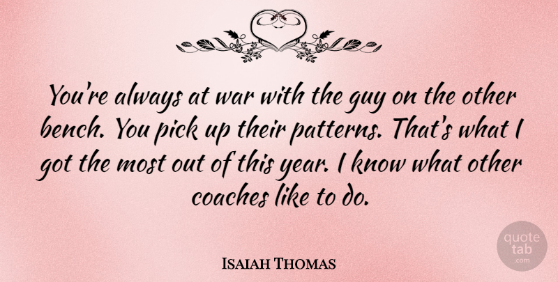 Isaiah Thomas Quote About Coaches, Guy, Pick, War: Youre Always At War With...