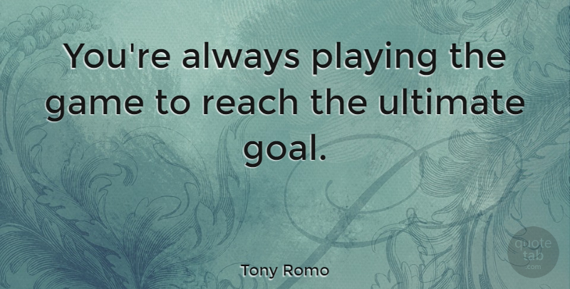 Tony Romo Quote About Game, Playing, Reach, Ultimate: Youre Always Playing The Game...