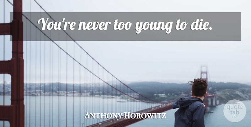 Anthony Horowitz Youre Never Too Young To Die Quotetab