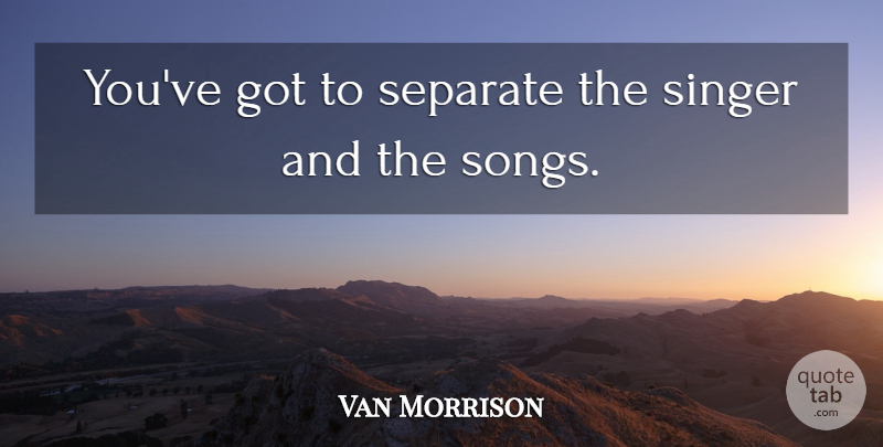 Van Morrison Quote About Song, Singers, Separation: Youve Got To Separate The...