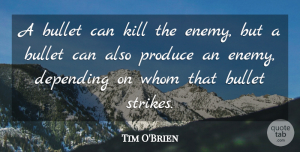 Tim O'Brien Quote About Bullet, Depending, Produce, Whom: A Bullet Can Kill The...