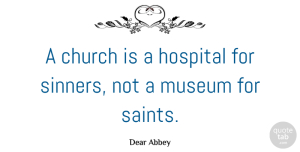 Religion Quotes, Dear Abbey Quote About Museums, Religion, Church: A Church Is A Hospital...