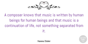 Beings Quotes, Hanns Eisler Quote About Beings, Composer, Human, Knows, Life: A Composer Knows That Music...
