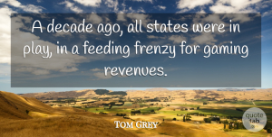 Tom Grey Quote About Decade, Feeding, Frenzy, Gaming, States: A Decade Ago All States...