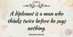 Thinking Quotes, Edward Heath Quote About Men, Thinking, Diplomats: A Diplomat Is A Man...