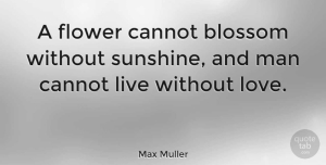 Inspirational Quotes, Max Muller Quote About Love, Inspirational, Couple: A Flower Cannot Blossom Without...