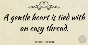 Heart Quotes, George Herbert Quote About Love, Heart, Easy: A Gentle Heart Is Tied...