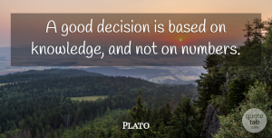 Business Quotes, Plato Quote About Business, Knowledge, Numbers: A Good Decision Is Based...