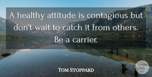 Tom Stoppard Quote About Positive, Attitude, Inspiration: A Healthy Attitude Is Contagious...