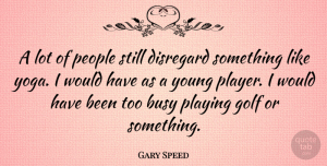 Gary Speed Quote About Disregard, People, Playing: A Lot Of People Still...