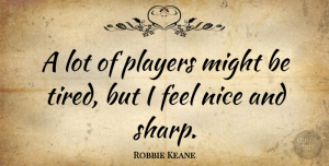 Robbie Keane Quote About Nice, Tired, Player: A Lot Of Players Might...