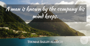 Company Quotes, Thomas Bailey Aldrich Quote About Men, Mind, Company: A Man Is Known By...