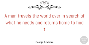 Travel Quotes, George A. Moore Quote About Home, Man, Needs, Returns, Travel: A Man Travels The World...