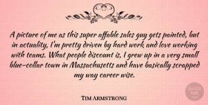 Sales Quotes, Tim Armstrong Quote About Affable, Basically, Career, Discount, Driven: A Picture Of Me As...