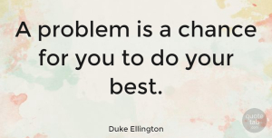 Duke Ellington Quote About Inspirational, Life, Positive: A Problem Is A Chance...