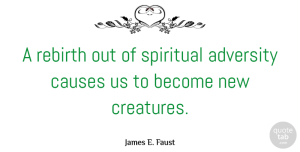 Adversity Quotes, James E. Faust Quote About Spiritual, Adversity, Causes: A Rebirth Out Of Spiritual...