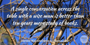 Wise Quotes, Henry Wadsworth Longfellow Quote About Positive, Wise, Wisdom: A Single Conversation Across The...
