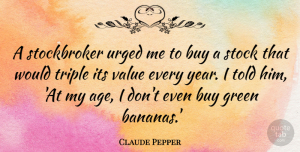 Claude Pepper Quote About Funny, Hilarious, Laughter: A Stockbroker Urged Me To...