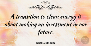 Future Quotes, Gloria Reuben Quote About Clean, Future, Investment: A Transition To Clean Energy...