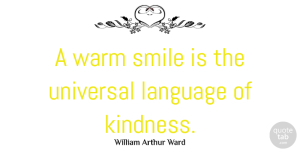 Kindness Quotes, William Arthur Ward Quote About Inspirational, Smile, Kindness: A Warm Smile Is The...
