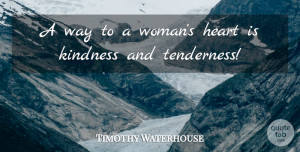 Timothy Waterhouse Quote About Heart, Kindness: A Way To A Womans...