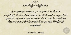 Salvador Zamora Quote About Fire, Mexican, Rate, Run, Shooting: A Weapon Is A Weapon...